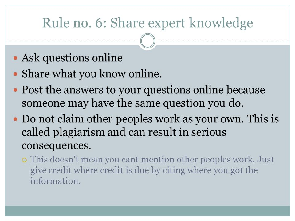 Rule no. 6: Share expert knowledge Ask questions online Share what you know online.