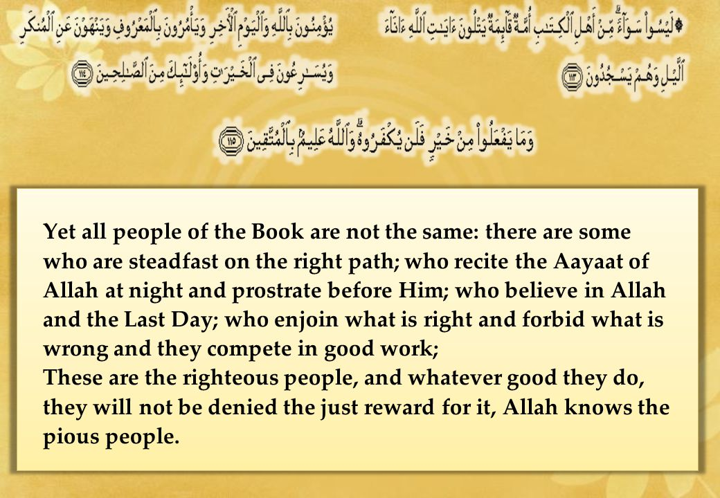 Yet all people of the Book are not the same: there are some who are steadfast on the right path; who recite the Aayaat of Allah at night and prostrate