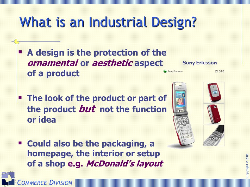 Copyright © 2006 What is an Industrial Design?  A design is the protection of the ornamental or aesthetic aspect of a product  The look of the produ