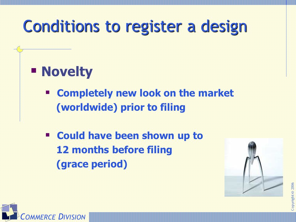 Copyright © 2006 Conditions to register a design  Novelty  Completely new look on the market (worldwide) prior to filing  Could have been shown up