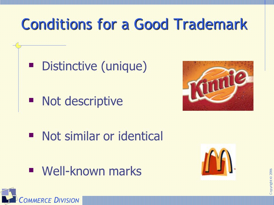 Copyright © 2006 Conditions for a Good Trademark  Distinctive (unique)  Not descriptive  Not similar or identical  Well-known marks