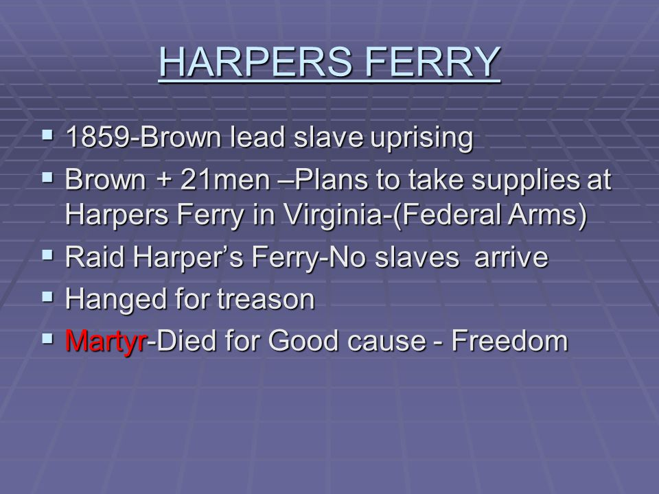 HARPERS FERRY  1859-Brown lead slave uprising  Brown + 21men –Plans to take supplies at Harpers Ferry in Virginia-(Federal Arms)  Raid Harper's Ferry-No slaves arrive  Hanged for treason  Martyr-Died for Good cause - Freedom
