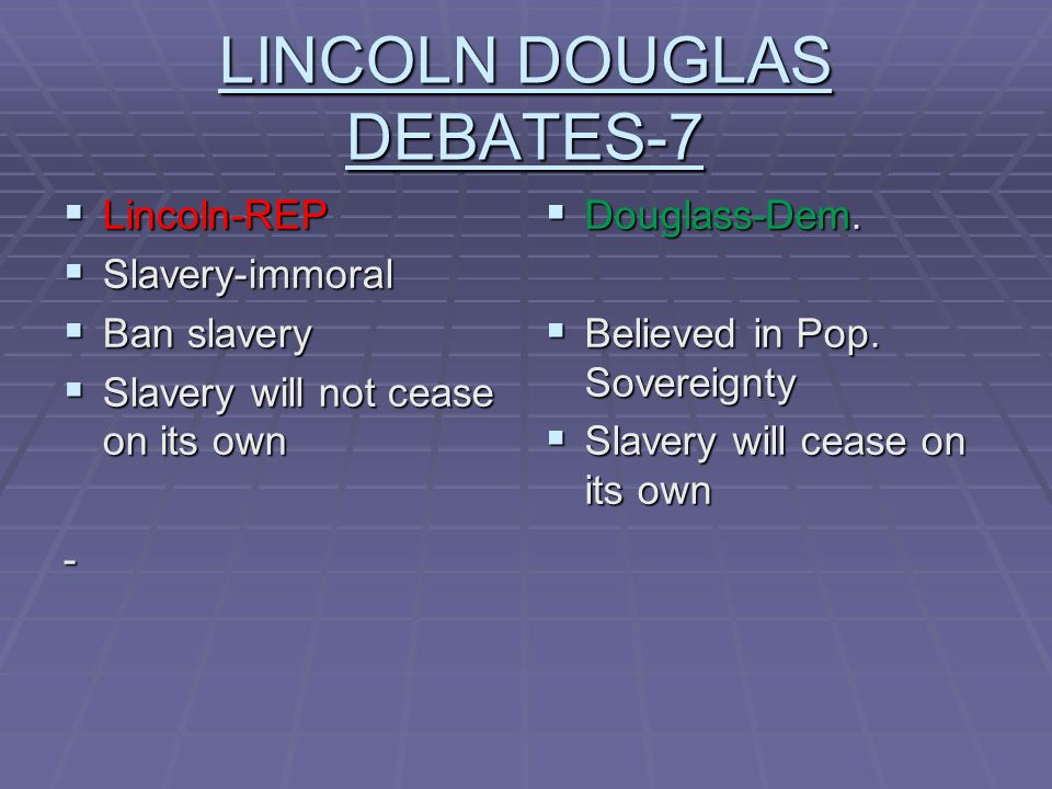 LINCOLN DOUGLAS DEBATES-7  Lincoln-REP  Slavery-immoral  Ban slavery  Slavery will not cease on its own -  Douglass-Dem.