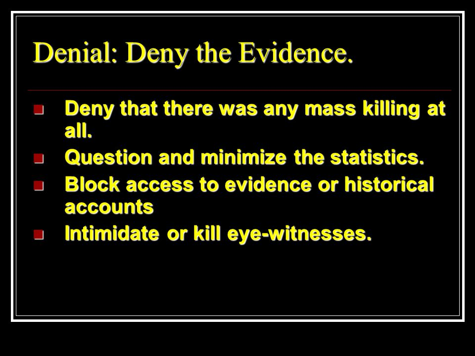 Denial: Deny the Evidence. Deny that there was any mass killing at all.