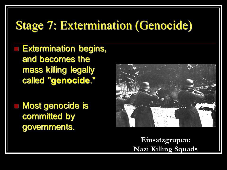 Stage 7: Extermination (Genocide) Extermination begins, and becomes the mass killing legally called genocide. Extermination begins, and becomes the mass killing legally called genocide. Most genocide is committed by governments.