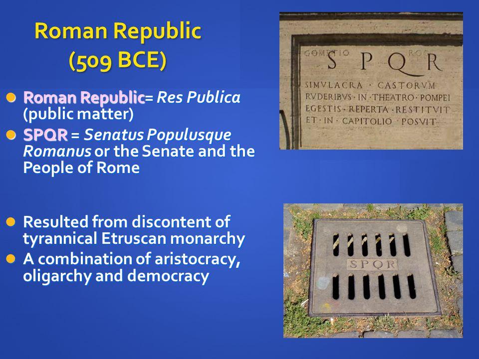 Roman Republic (509 BCE) Roman Republic= Res Publica (public matter) Roman Republic= Res Publica (public matter) SPQR = Senatus Populusque Romanus or the Senate and the People of Rome SPQR = Senatus Populusque Romanus or the Senate and the People of Rome Resulted from discontent of tyrannical Etruscan monarchy Resulted from discontent of tyrannical Etruscan monarchy A combination of aristocracy, oligarchy and democracy A combination of aristocracy, oligarchy and democracy