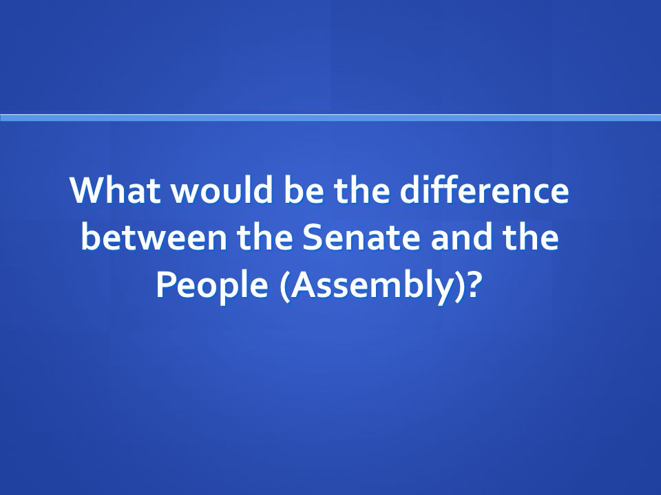 What would be the difference between the Senate and the People (Assembly)?