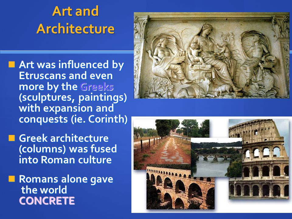 Art and Architecture Art was influenced by Etruscans and even more by the Greeks (sculptures, paintings) with expansion and conquests (ie. Corinth) Ar