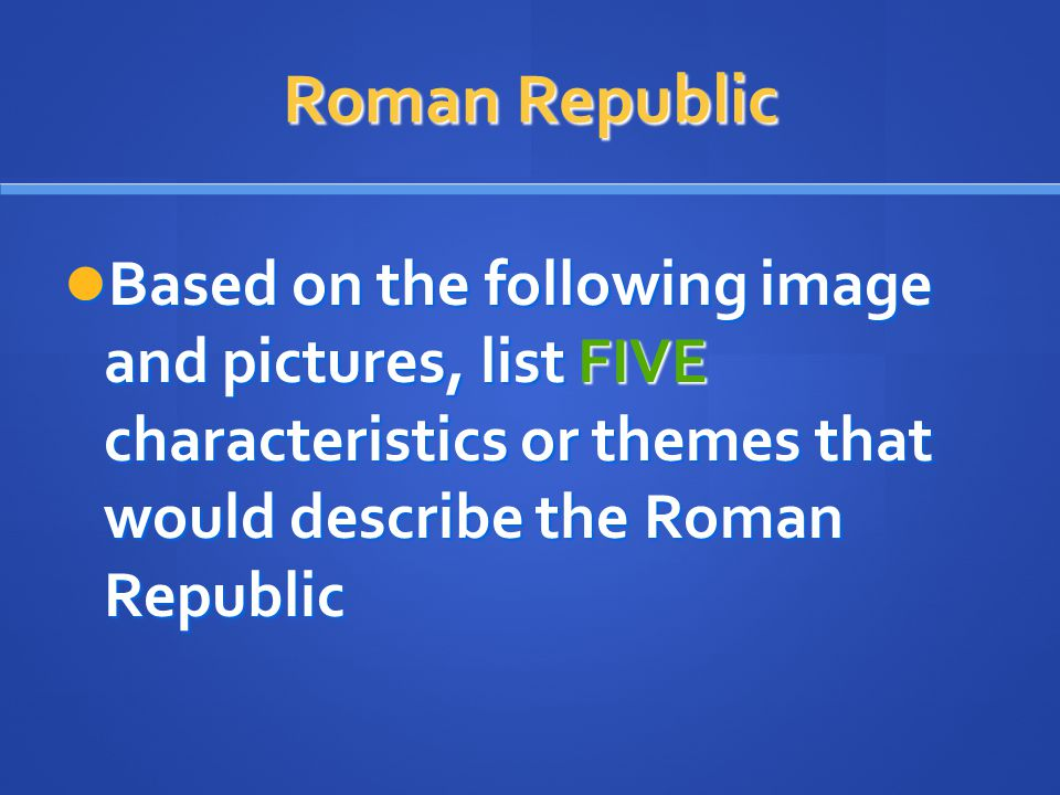Roman Republic Based on the following image and pictures, list FIVE characteristics or themes that would describe the Roman Republic Based on the foll