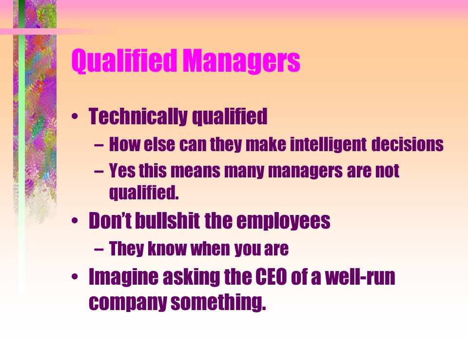 Qualified Managers Technically qualified –How else can they make intelligent decisions –Yes this means many managers are not qualified. Don't bullshit
