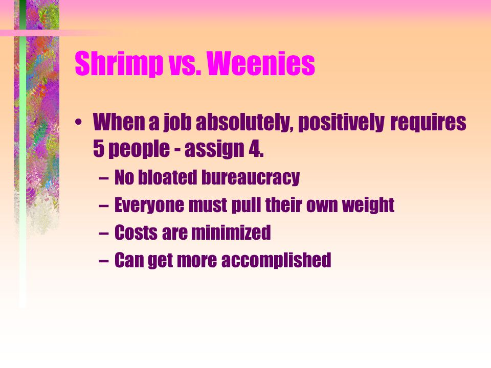 Shrimp vs. Weenies When a job absolutely, positively requires 5 people - assign 4. –No bloated bureaucracy –Everyone must pull their own weight –Costs