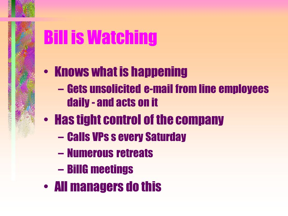 Bill is Watching Knows what is happening –Gets unsolicited e-mail from line employees daily - and acts on it Has tight control of the company –Calls VPs s every Saturday –Numerous retreats –BillG meetings All managers do this
