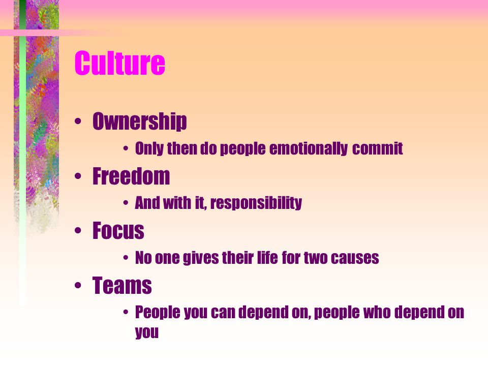 Culture Ownership Only then do people emotionally commit Freedom And with it, responsibility Focus No one gives their life for two causes Teams People you can depend on, people who depend on you