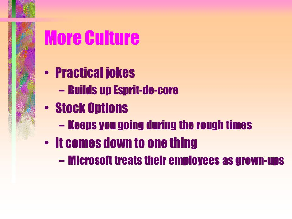 More Culture Practical jokes –Builds up Esprit-de-core Stock Options –Keeps you going during the rough times It comes down to one thing –Microsoft tre