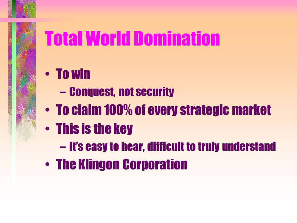 Total World Domination To win –Conquest, not security To claim 100% of every strategic market This is the key –It's easy to hear, difficult to truly understand The Klingon Corporation