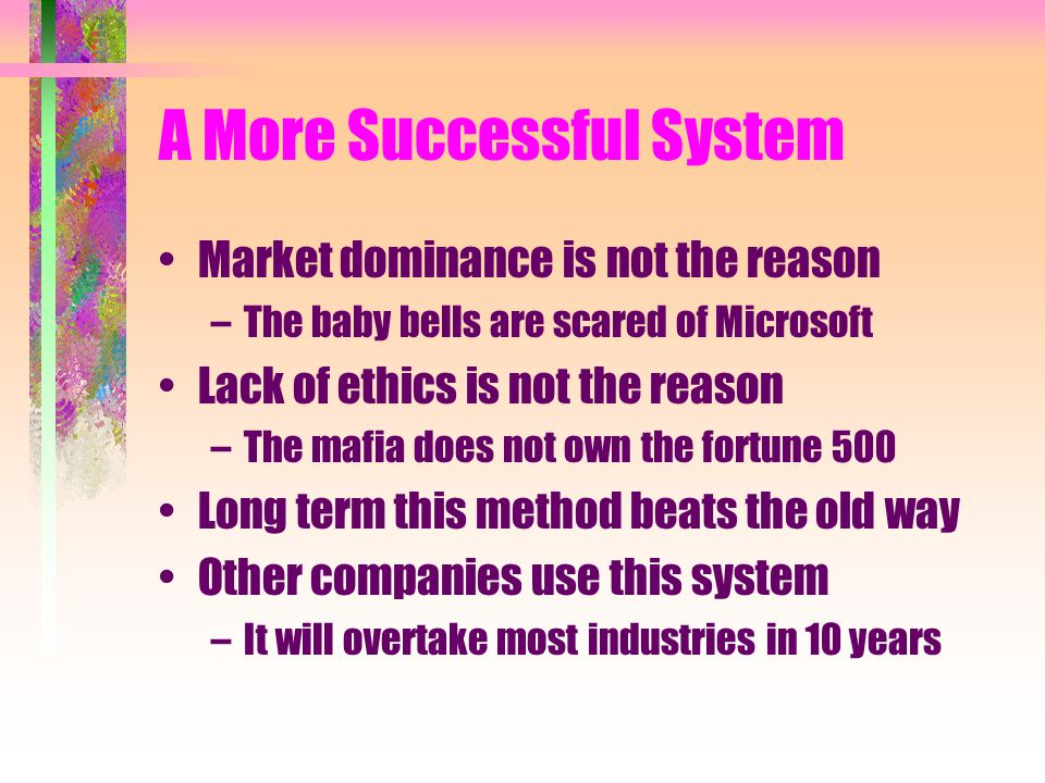 A More Successful System Market dominance is not the reason –The baby bells are scared of Microsoft Lack of ethics is not the reason –The mafia does n