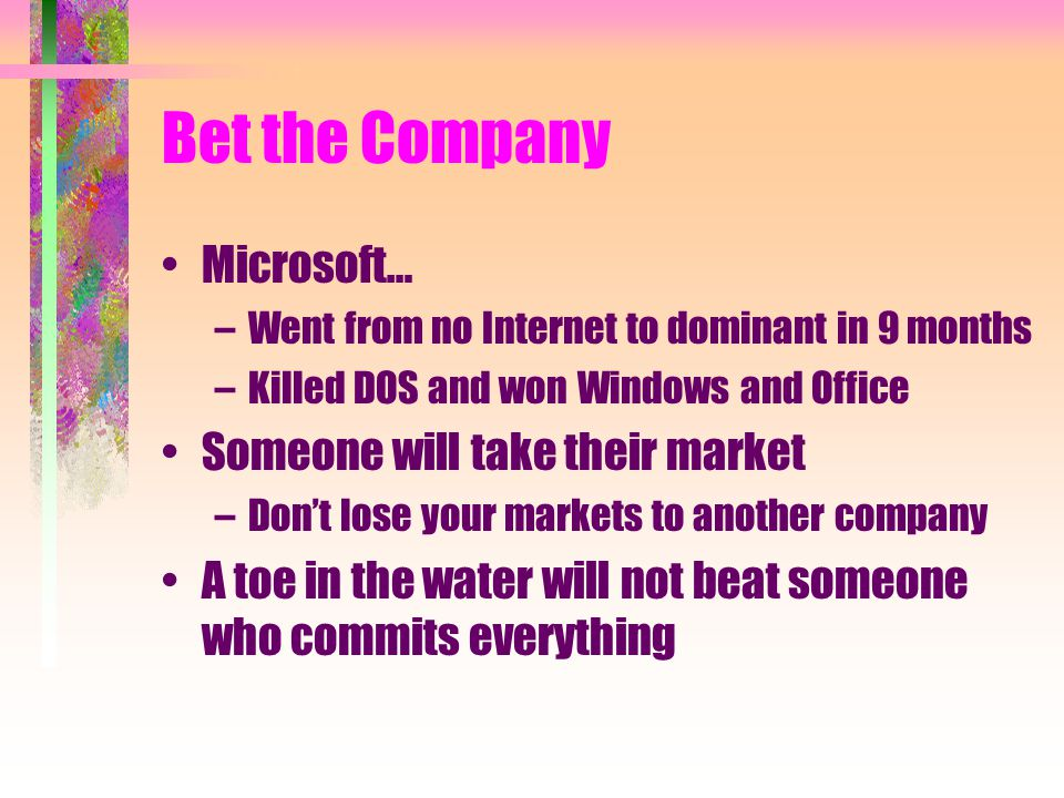 Bet the Company Microsoft… –Went from no Internet to dominant in 9 months –Killed DOS and won Windows and Office Someone will take their market –Don't lose your markets to another company A toe in the water will not beat someone who commits everything