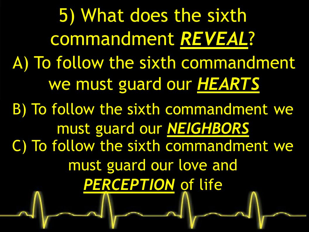 5) What does the sixth commandment REVEAL? A) To follow the sixth commandment we must guard our HEARTS B) To follow the sixth commandment we must guar