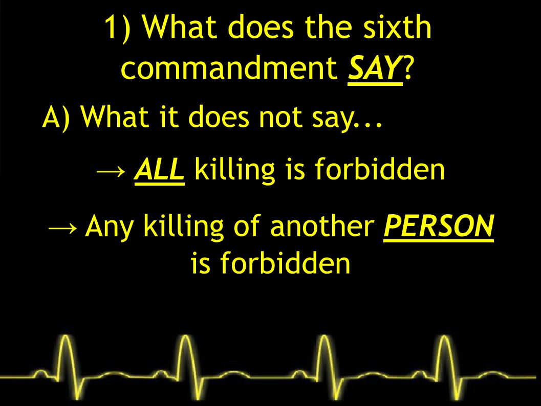 1) What does the sixth commandment SAY? A) What it does not say... → ALL killing is forbidden → Any killing of another PERSON is forbidden