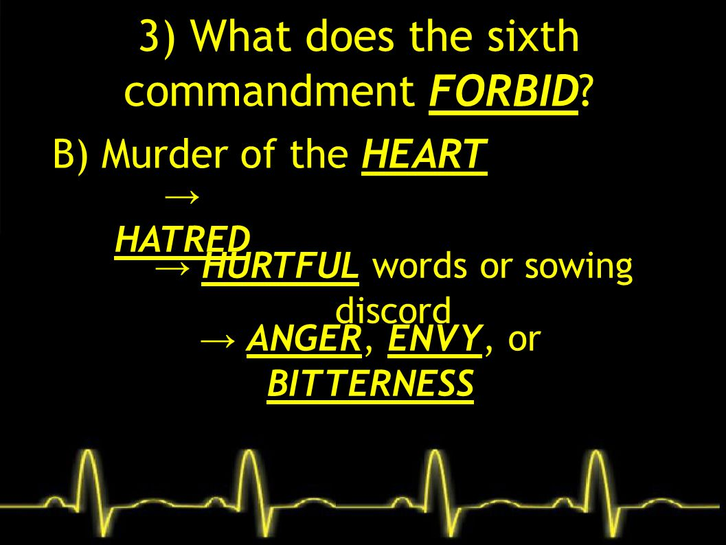 3) What does the sixth commandment FORBID? B) Murder of the HEART → HATRED → HURTFUL words or sowing discord → ANGER, ENVY, or BITTERNESS