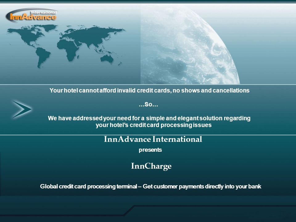 Your hotel cannot afford invalid credit cards, no shows and cancellations …So… We have addressed your need for a simple and elegant solution regarding your hotel's credit card processing issues InnAdvance International presents InnCharge Global credit card processing terminal – Get customer payments directly into your bank