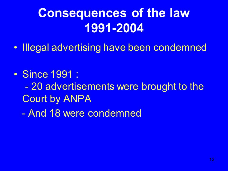 12 Consequences of the law 1991-2004 Illegal advertising have been condemned Since 1991 : - 20 advertisements were brought to the Court by ANPA - And