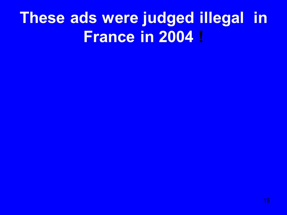 15 These ads were judged illegal in France in 2004 !