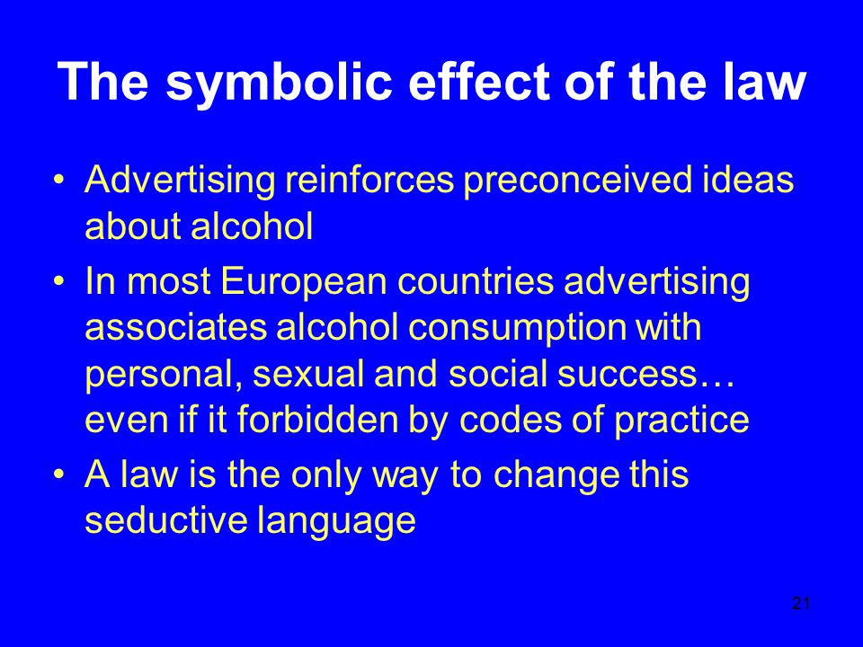 21 The symbolic effect of the law Advertising reinforces preconceived ideas about alcohol In most European countries advertising associates alcohol co