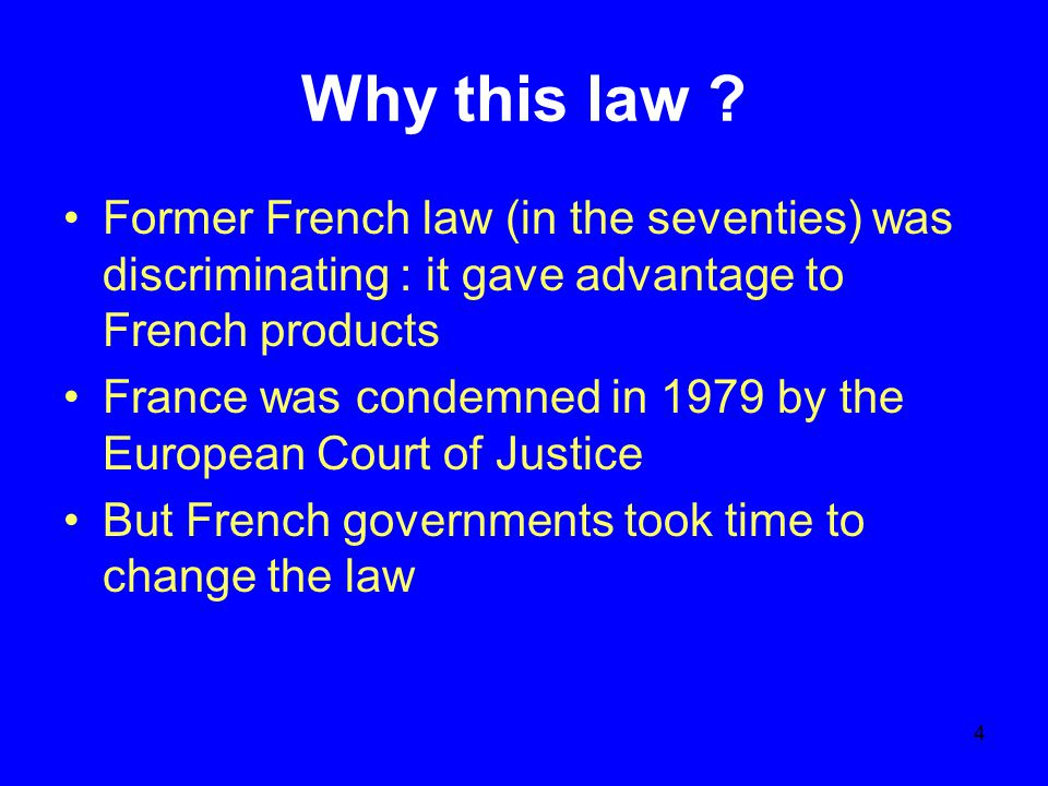 4 Why this law ? Former French law (in the seventies) was discriminating : it gave advantage to French products France was condemned in 1979 by the Eu