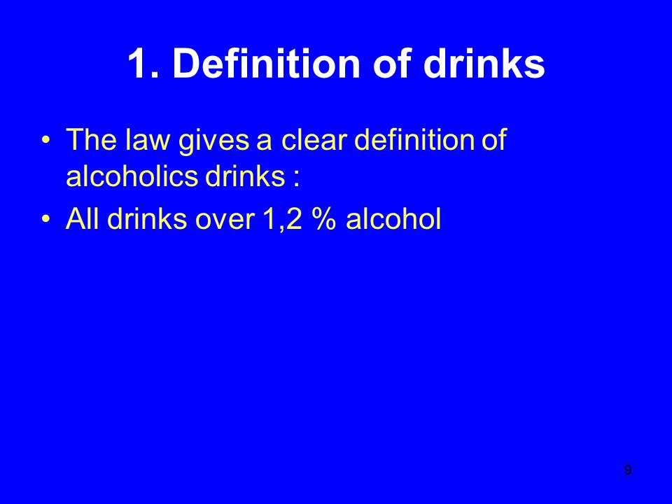9 1. Definition of drinks The law gives a clear definition of alcoholics drinks : All drinks over 1,2 % alcohol