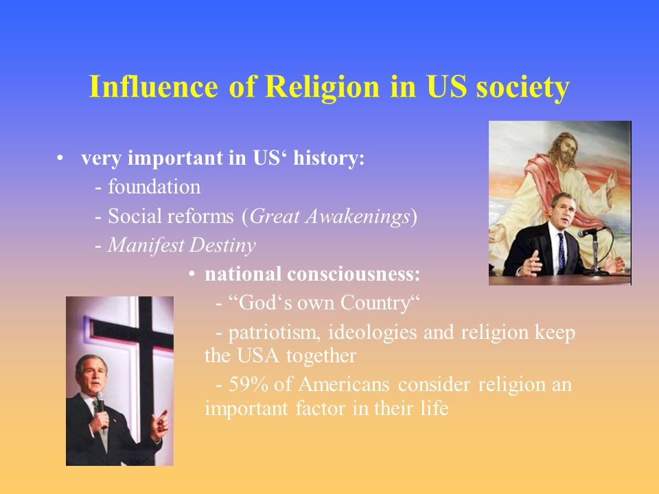 Influence of Religion in US society very important in US' history: - foundation - Social reforms (Great Awakenings) - Manifest Destiny national consciousness: - God's own Country - patriotism, ideologies and religion keep the USA together - 59% of Americans consider religion an important factor in their life