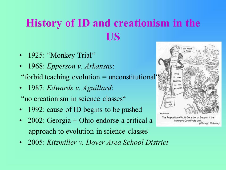 """History of ID and creationism in the US 1925: """"Monkey Trial"""" 1968: Epperson v. Arkansas: """"forbid teaching evolution = unconstitutional"""" 1987: Edwards"""