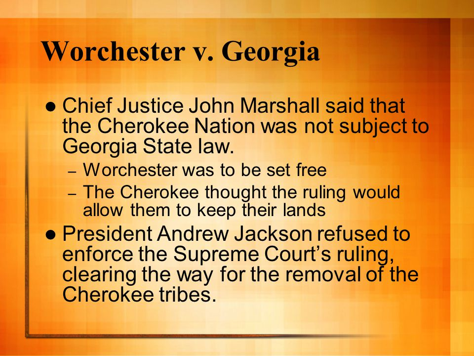 Worchester v. Georgia Chief Justice John Marshall said that the Cherokee Nation was not subject to Georgia State law. – Worchester was to be set free