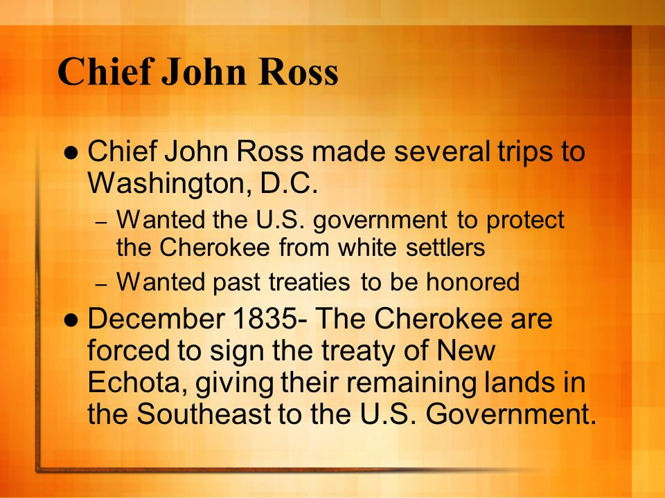 Chief John Ross Chief John Ross made several trips to Washington, D.C. – Wanted the U.S. government to protect the Cherokee from white settlers – Want