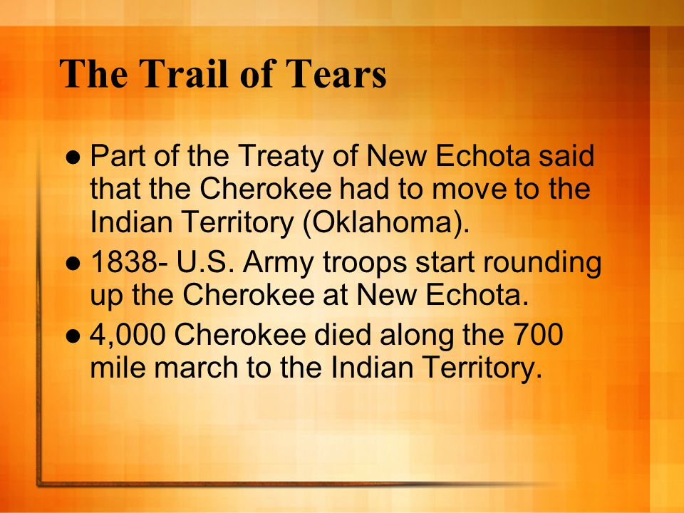 The Trail of Tears Part of the Treaty of New Echota said that the Cherokee had to move to the Indian Territory (Oklahoma). 1838- U.S. Army troops star