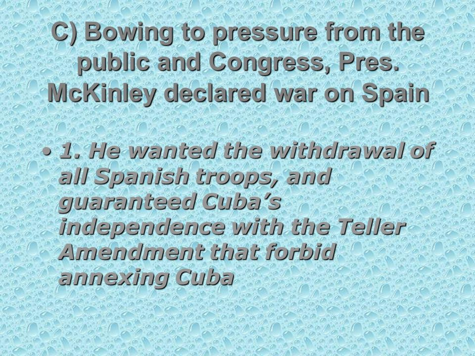 1. He wanted the withdrawal of all Spanish troops, and guaranteed Cuba's independence with the Teller Amendment that forbid annexing Cuba1. He wanted