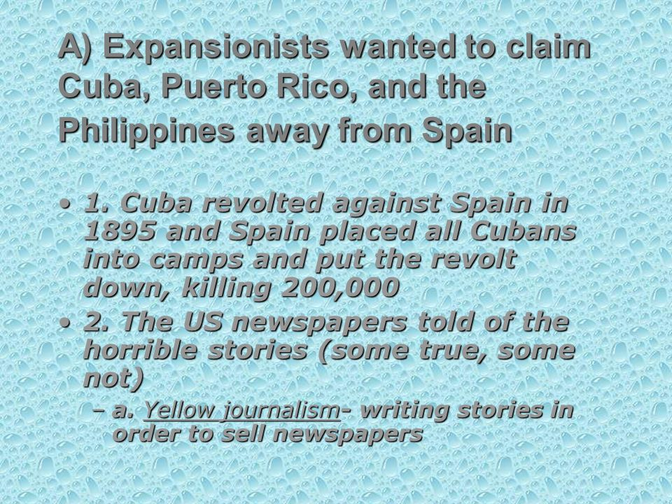 A) Expansionists wanted to claim Cuba, Puerto Rico, and the Philippines away from Spain 1.