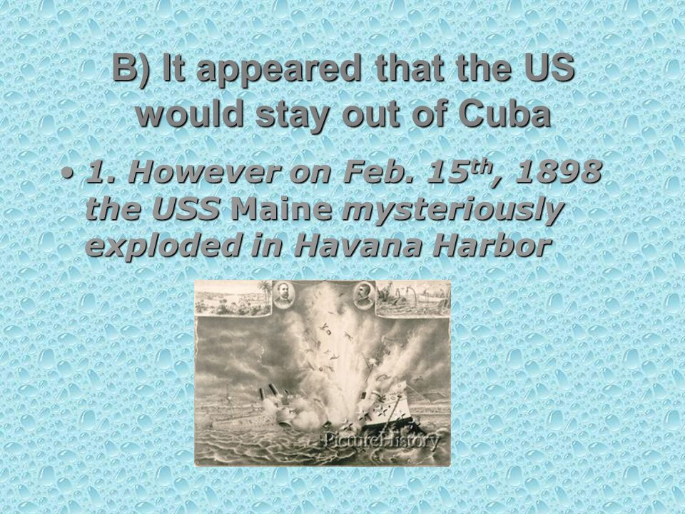 1. However on Feb. 15 th, 1898 the USS Maine mysteriously exploded in Havana Harbor1.