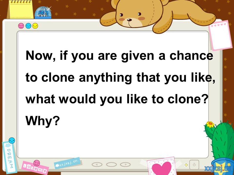 Now, if you are given a chance to clone anything that you like, what would you like to clone? Why?