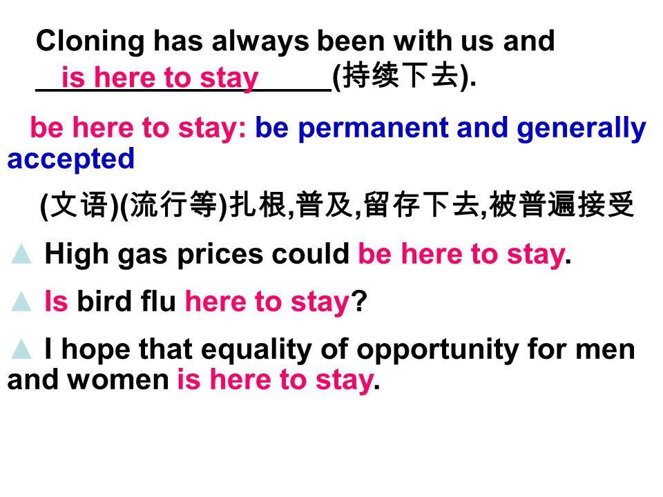 be here to stay: be permanent and generally accepted ( 文语 )( 流行等 ) 扎根, 普及, 留存下去, 被普遍接受 ▲ High gas prices could be here to stay.
