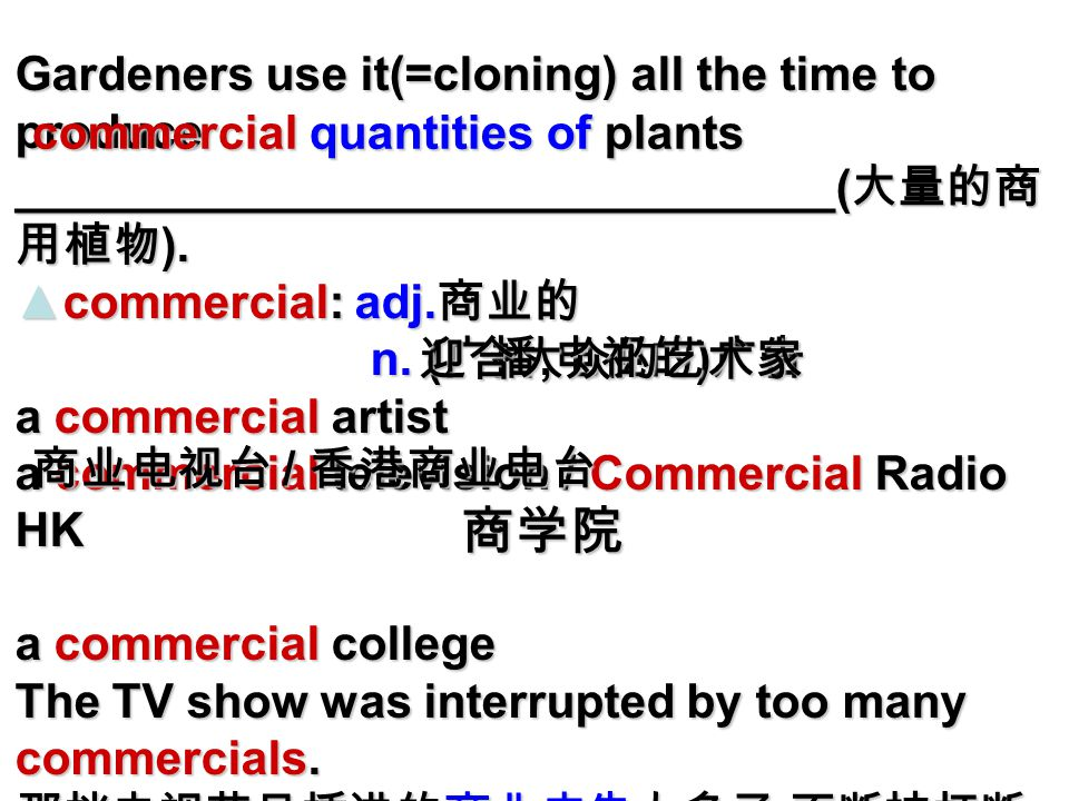 Gardeners use it(=cloning) all the time to produce _______________________________( 大量的商 用植物 ).