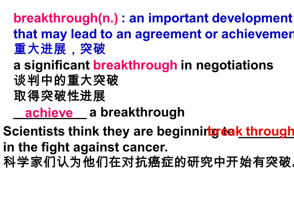 breakthrough(n.) : an important development that may lead to an agreement or achievement 重大进展,突破 a significant breakthrough in negotiations 谈判中的重大突破 取得突破性进展 __________ a breakthrough achieve Scientists think they are beginning to ____________ in the fight against cancer.