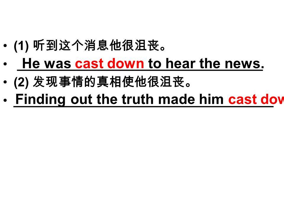 (1) 听到这个消息他很沮丧。 ___________________________________ (2) 发现事情的真相使他很沮丧。 _____________________________________ He was cast down to hear the news.