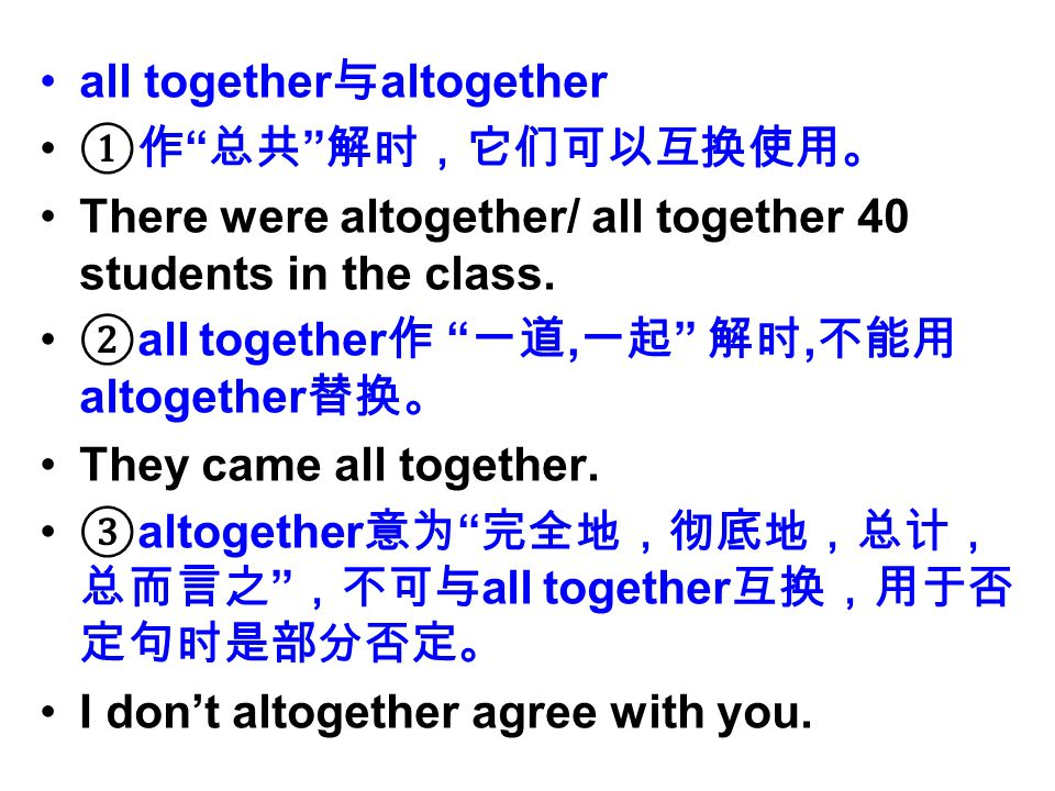 all together 与 altogether ①作 总共 解时,它们可以互换使用。 There were altogether/ all together 40 students in the class.