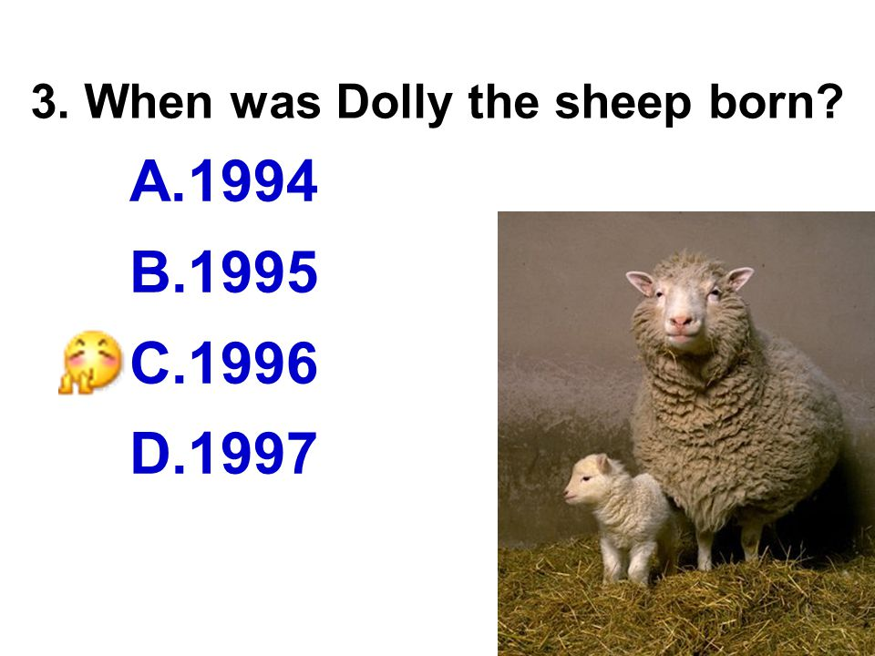 3. When was Dolly the sheep born A.1994 B.1995 C.1996 D.1997