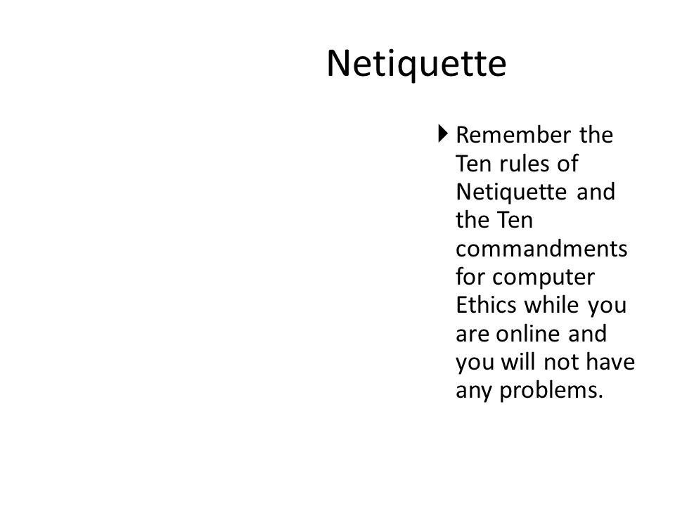 Netiquette  Remember the Ten rules of Netiquette and the Ten commandments for computer Ethics while you are online and you will not have any problems.