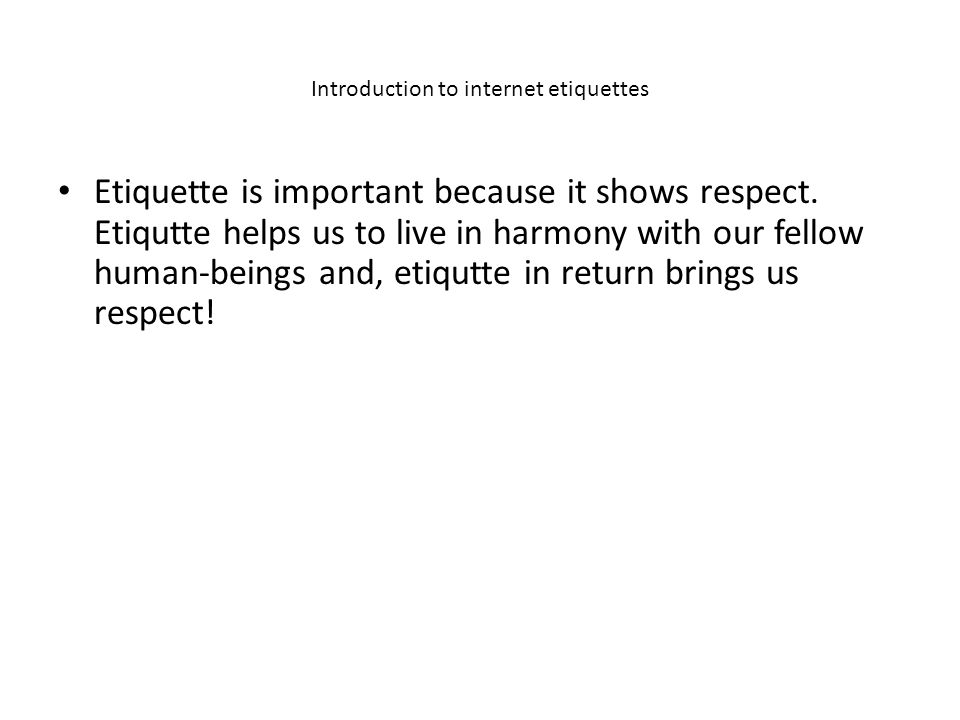 Introduction to internet etiquettes Etiquette is important because it shows respect.
