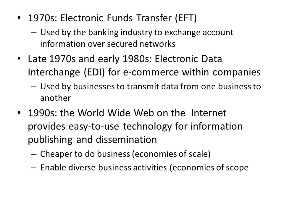 1970s: Electronic Funds Transfer (EFT) – Used by the banking industry to exchange account information over secured networks Late 1970s and early 1980s: Electronic Data Interchange (EDI) for e-commerce within companies – Used by businesses to transmit data from one business to another 1990s: the World Wide Web on the Internet provides easy-to-use technology for information publishing and dissemination – Cheaper to do business (economies of scale) – Enable diverse business activities (economies of scope