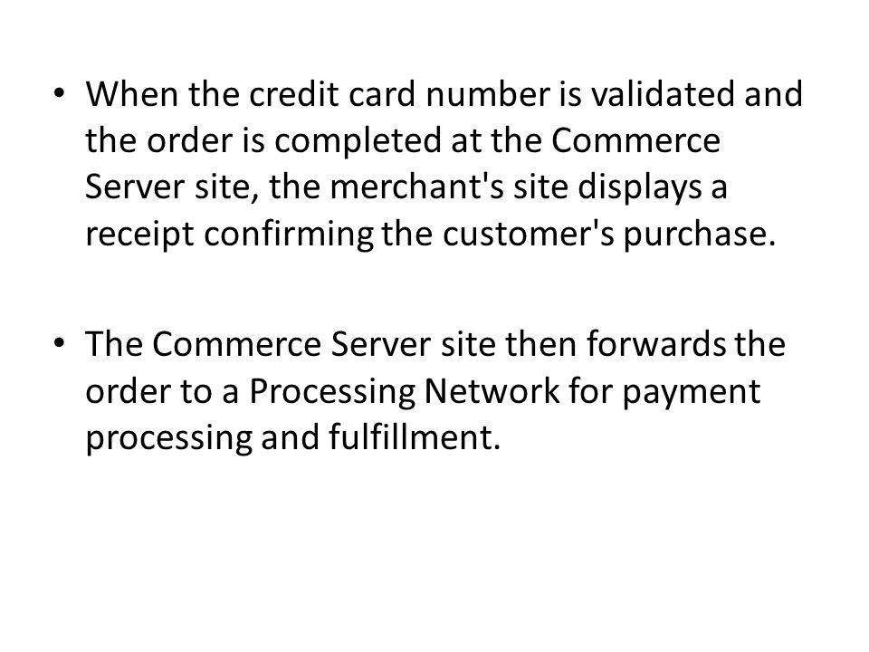 When the credit card number is validated and the order is completed at the Commerce Server site, the merchant s site displays a receipt confirming the customer s purchase.