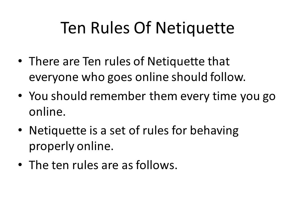 Ten Rules Of Netiquette There are Ten rules of Netiquette that everyone who goes online should follow.